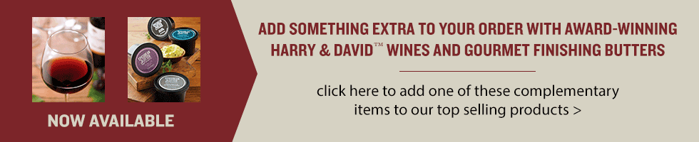 Add something extra to your order with award-winning Harry & David wines and gourmet finishing butters. Click here to add one of these items to our top selling products.