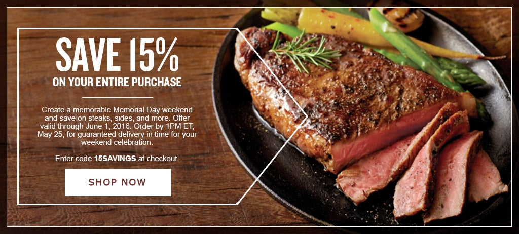 SAVE 15% ON YOUR ENTIRE PURCHASE Get ready for an outstanding Memorial Day and save on steaks, sides, and more to make it unforgettable with code 15SAVINGS at checkout. Offer valid through June 1, 2016. Order by 1PM ET, May 25, for guaranteed delivery in time for your weekend celebration. Shop Now.