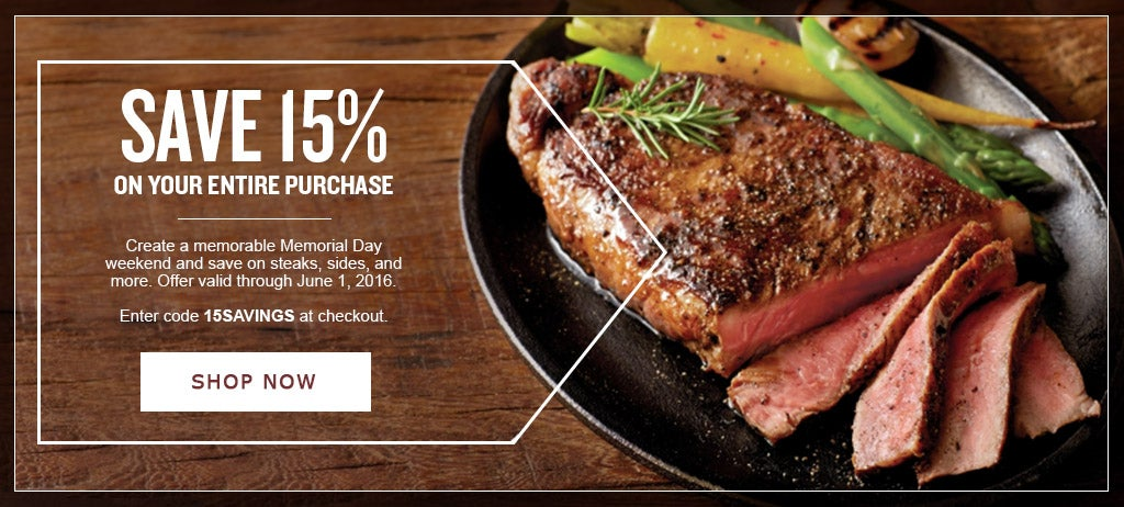 SAVE 15% ON YOUR ENTIRE PURCHASE Get ready for an outstanding Memorial Day and save on steaks, sides, and more to make it unforgettable with code 15SAVINGS at checkout. Offer valid through June 1, 2016.  Shop Now.
