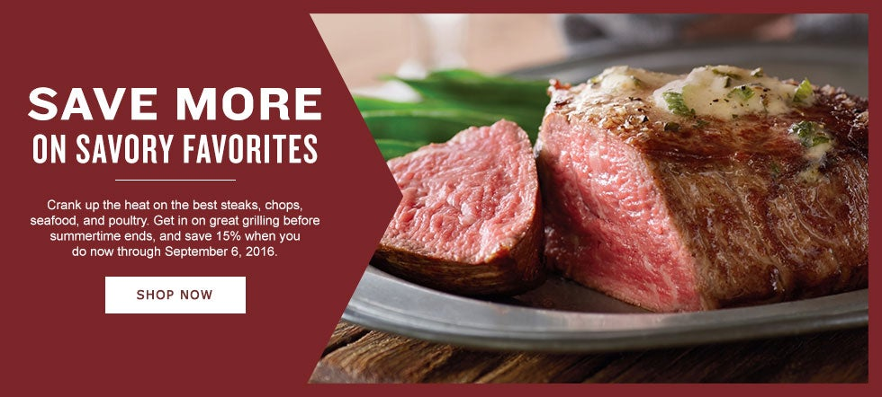 SAVE MORE ON SAVORY FAVORITES Crank up the heat and get ready for the best steaks, chops, seafood and poultry. Get in on great grilling before summertime ends and save 15% when you do now through September 6, 2016.  Shop Now.