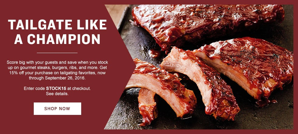 TAILGATE LIKE A CHAMPION  Score big with your guests and save when you stock up on gourmet steaks, burgers, ribs, and more. Get 15% off your purchase on tailgating favorites, now through September 26, 2016. Enter code STOCK15 at checkout. See details. Shop Now.