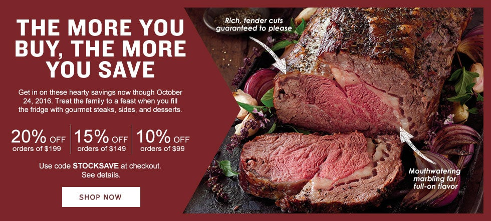 THE MORE YOU BUY, THE MORE YOU SAVE Get in on these hearty savings now though October 24, 2016. Treat the family o a feast when you fill the fridge with gourmet steaks, sides and desserts.  20% Off orders of $199 | 15% Off orders of  $149 | 10% Off orders of $99. Use code STOCKSAVE at checkout. See details. Shop Now.