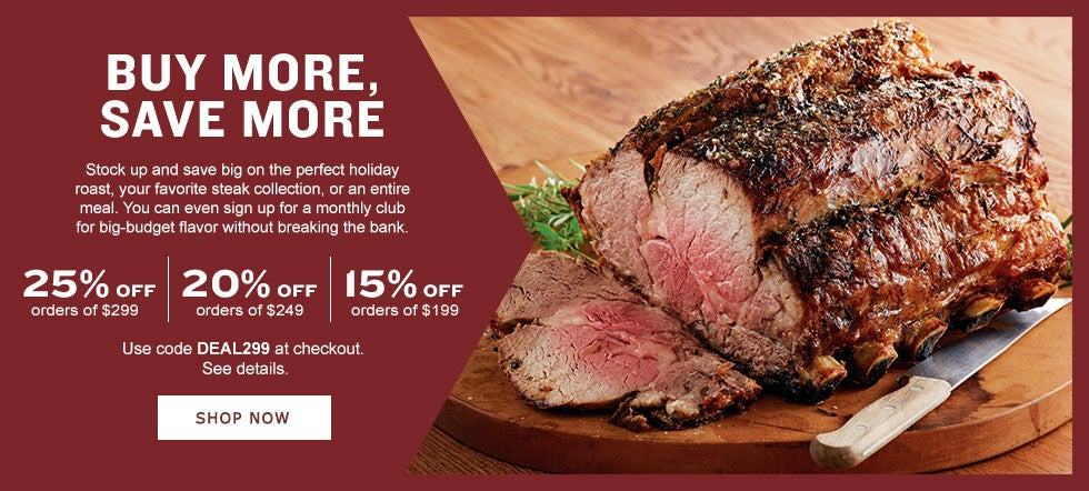 BUY MORE, SAVE MORE. Stock up and save big on the perfect holiday roast, your favorite steak collection, or an entire meal. You can even sign up for a monthly club for big-budget flavor without breaking the bank.