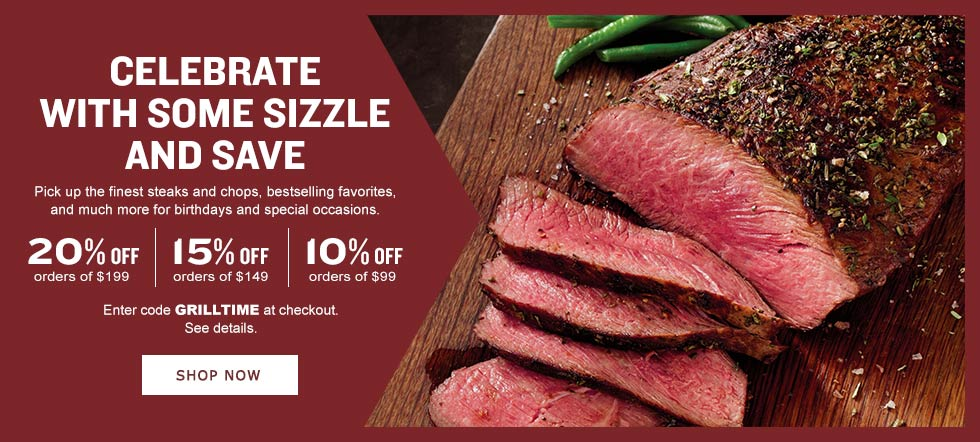 CELEBRATE WITH SOME SIZZLE AND SAVE. Pick up the finest steaks and chops, bestselling favorites, and much more for birthdays and special occasions. 20% off your $199 product purchase. 15% off your $149 product purchase. 10% off your $99 product purchase. Enter code GRILLTIME at checkout. See details. SHOP NOW