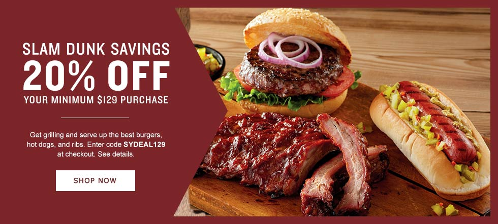 SLAM DUNK SAVINGS. Get grilling and serve up the best burgers, hot dogs, and ribs.  20% OFF $129 OR MORE. Enter code GRILLTIME at checkout. See details. SHOP NOW SHOP NOW