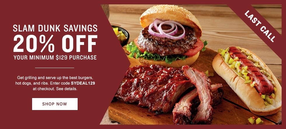 LAST DAY! SLAM DUNK SAVINGS. Get grilling and serve up the best burgers, hot dogs, and ribs. 20% OFF $129 OR MORE. Enter code GRILLTIME at checkout. See details. SHOP NOW SHOP NOW