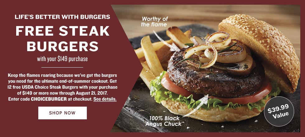 LIFE'S BETTER WITH BURGERS. FREE STEAK BURGERS with your $149 purchase. Keep the flames roaring because we've got the burgers you need for the ultimate end-of-summer cookout. Get 12 free USDA Choice Steak Burgers with your purchase of $149 or more now through August 20, 2017. Enter code CHOICEBURGER at checkout. See details. SHOP NOW
