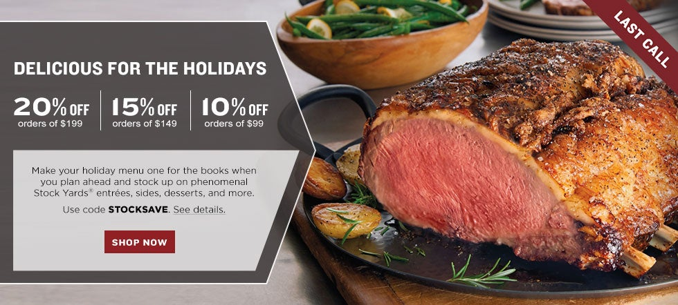 LAST CALL. DELICIOUS FOR THE HOLIDAYS.  20% off your $199 product purchase|15% off your $149 product purchase|10% off your $99 product purchase.  Make your holiday menu one for the books when you plan ahead and stock up on phenomenal Stock Yards® entrées, sides, desserts, and more. Use code STOCKSAVE. See details. SHOP NOW
