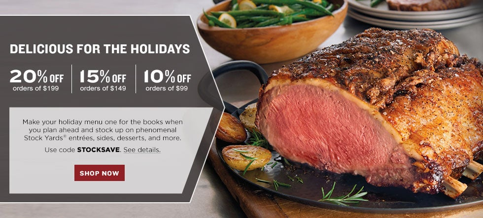 DELICIOUS FOR THE HOLIDAYS.  20% off your $199 product purchase|15% off your $149 product purchase|10% off your $99 product purchase.  Make your holiday menu one for the books when you plan ahead and stock up on phenomenal Stock Yards® entrées, sides, desserts, and more. Use code STOCKSAVE. See details. SHOP NOW