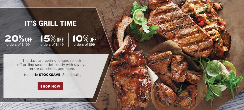 IT'S GRILL TIME. 20% off your $199 product purchase 15% off your $149 product purchase 10% off your $99 product purchase. The days are getting longer, so kick off grilling season deliciously with savings on steaks, chops, and more. Use code STOCKSAVE. See details. SHOP NOW