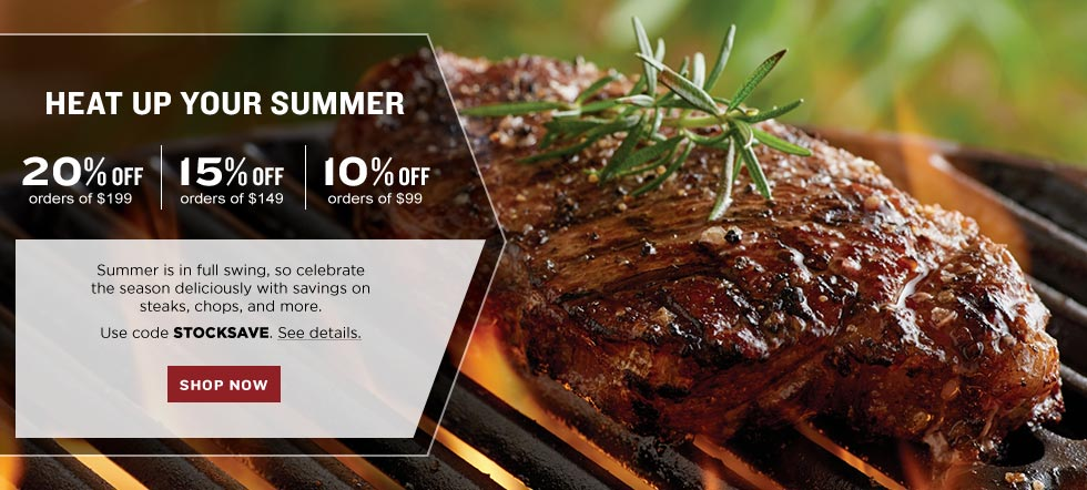HEAT UP YOUR SUMMER. 20% off your $199 product purchase|15% off your $149 product purchase|10% off your $99 product purchase. The days are getting longer, so kick off grilling season deliciously with savings on steaks, chops, and more. Use code STOCKSAVE. See details. SHOP NOW